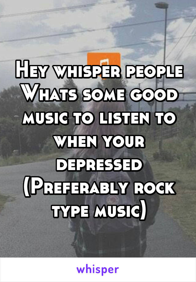 Hey whisper people Whats some good music to listen to when your depressed (Preferably rock type music)