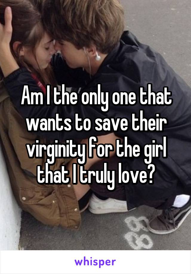 Am I the only one that wants to save their virginity for the girl that I truly love?
