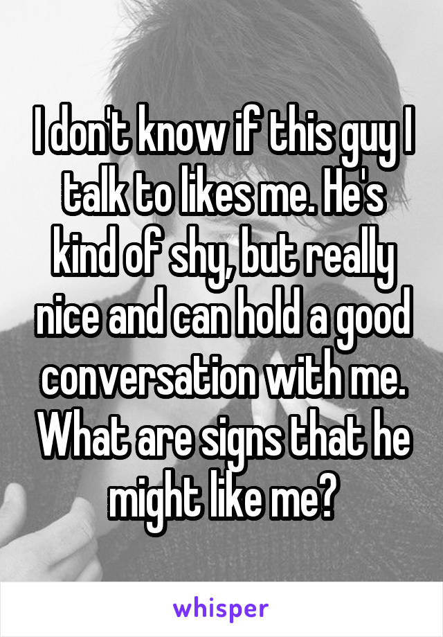 I don't know if this guy I talk to likes me. He's kind of shy, but really nice and can hold a good conversation with me. What are signs that he might like me?