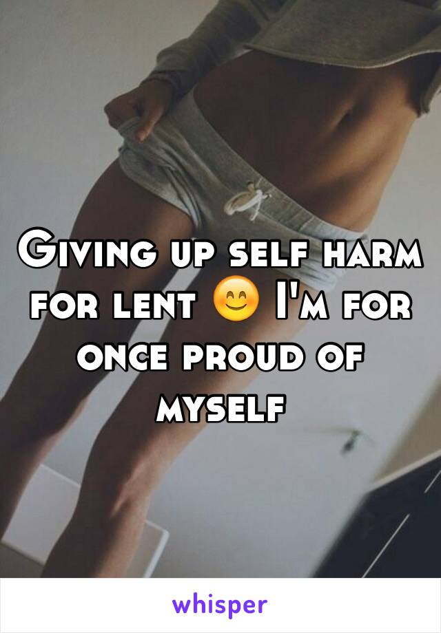 Giving up self harm for lent 😊 I'm for once proud of myself