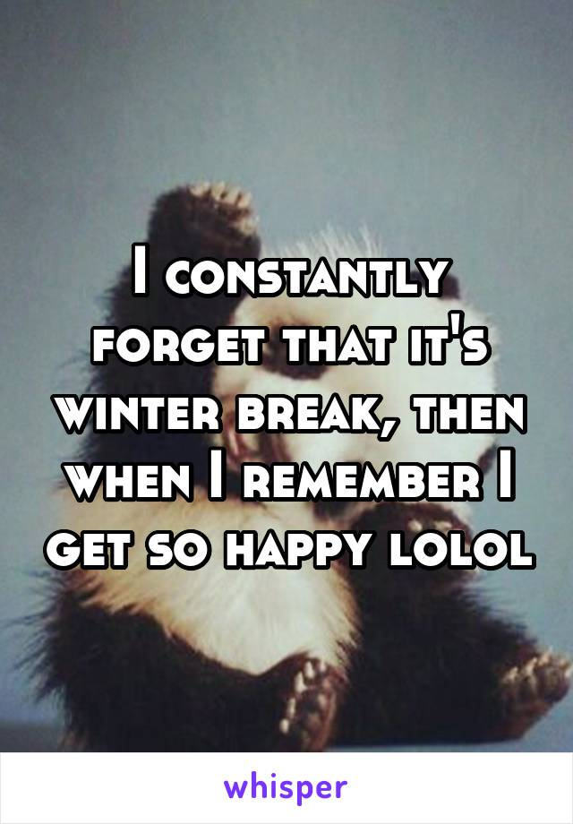 I constantly forget that it's winter break, then when I remember I get so happy lolol