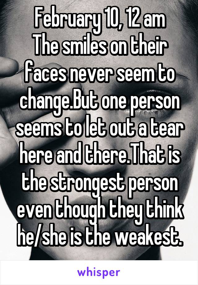 February 10, 12 am The smiles on their faces never seem to change.But one person seems to let out a tear here and there.That is the strongest person even though they think he/she is the weakest.