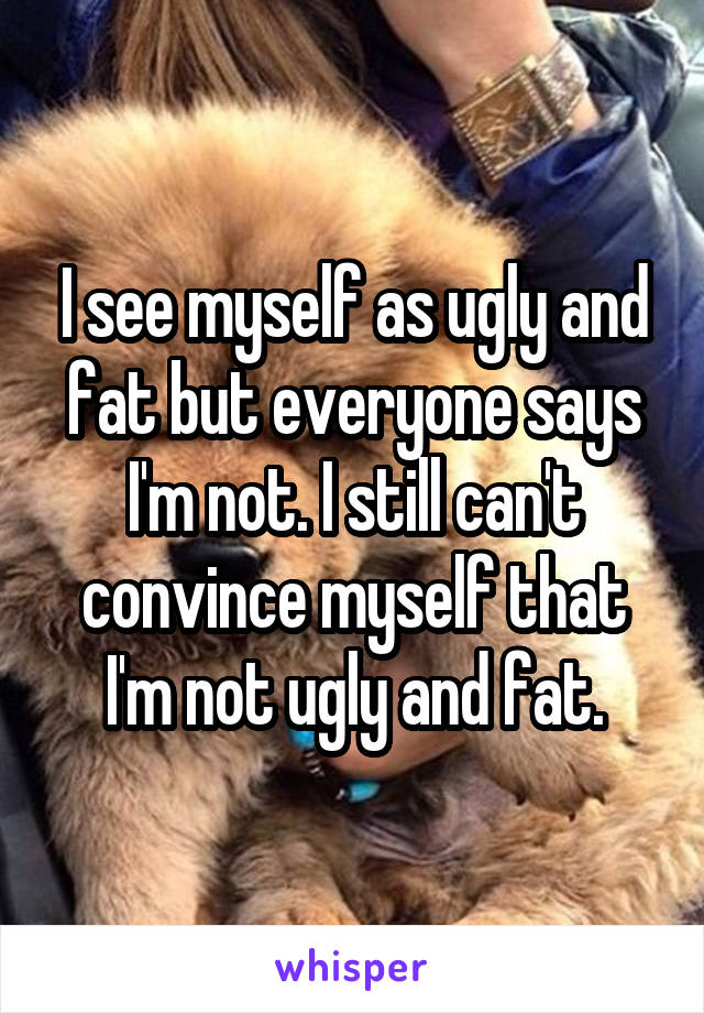 I see myself as ugly and fat but everyone says I'm not. I still can't convince myself that I'm not ugly and fat.