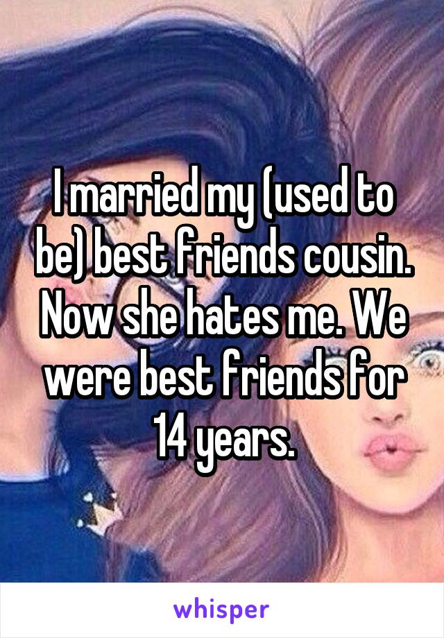 I married my (used to be) best friends cousin. Now she hates me. We were best friends for 14 years.