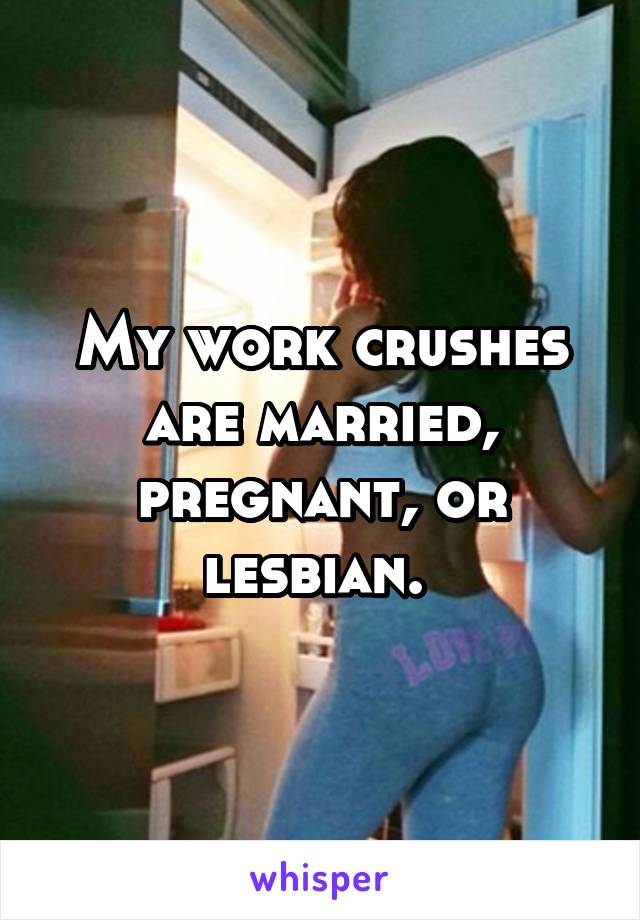 My work crushes are married, pregnant, or lesbian.