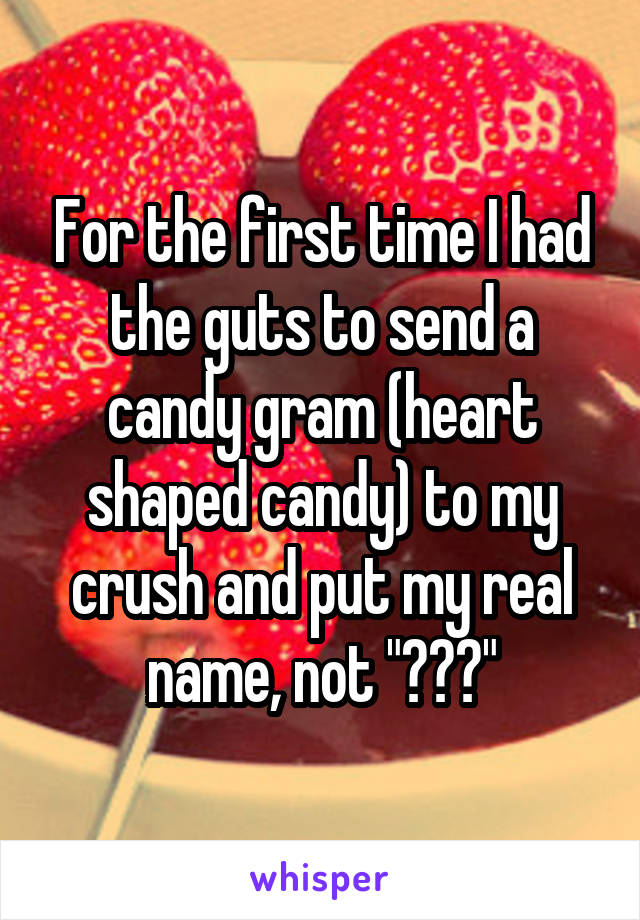 """For the first time I had the guts to send a candy gram (heart shaped candy) to my crush and put my real name, not """"???"""""""