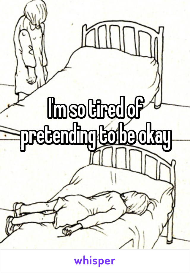 I'm so tired of pretending to be okay