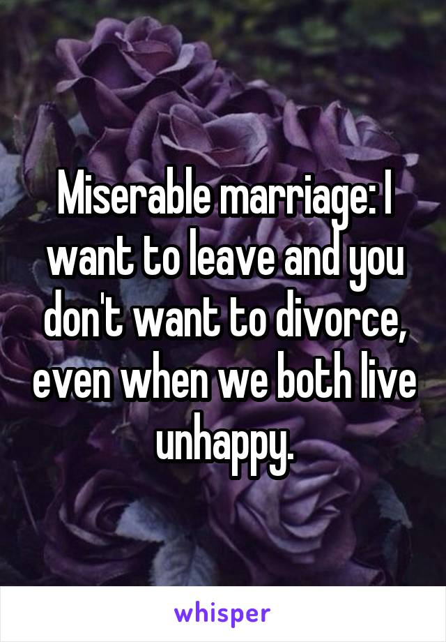 Miserable marriage: I want to leave and you don't want to divorce, even when we both live unhappy.