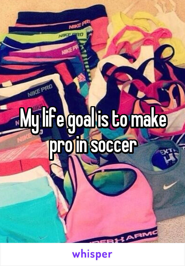 My life goal is to make pro in soccer