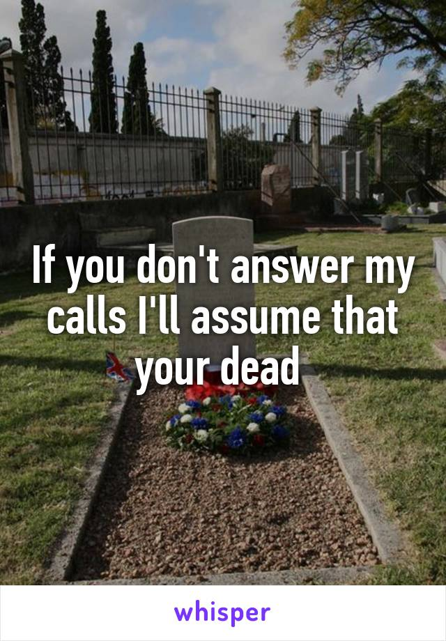 If you don't answer my calls I'll assume that your dead