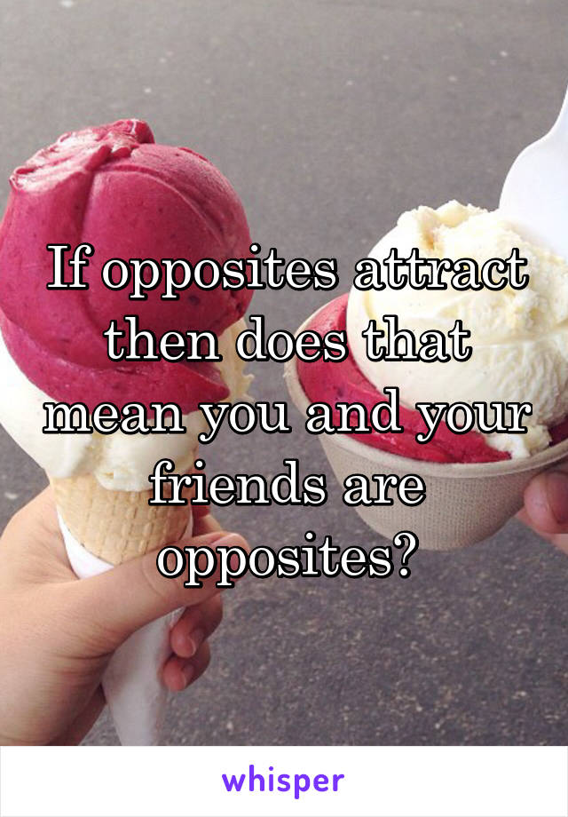 If opposites attract then does that mean you and your friends are opposites?