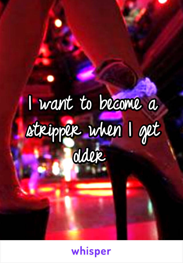 I want to become a stripper when I get older
