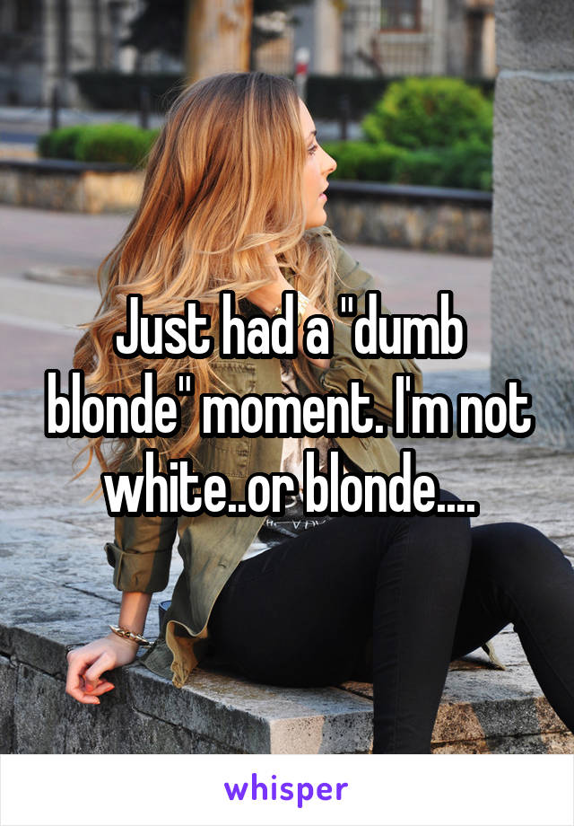"""Just had a """"dumb blonde"""" moment. I'm not white..or blonde...."""