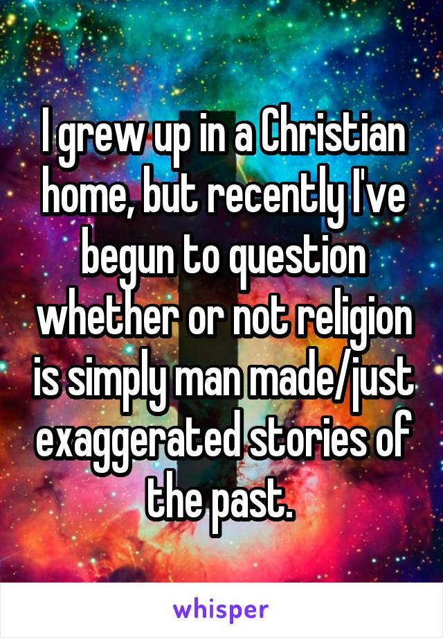I grew up in a Christian home, but recently I've begun to question whether or not religion is simply man made/just exaggerated stories of the past.