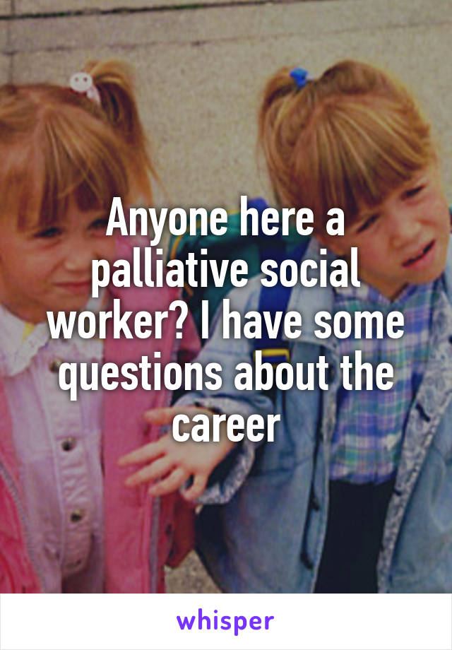 Anyone here a palliative social worker? I have some questions about the career