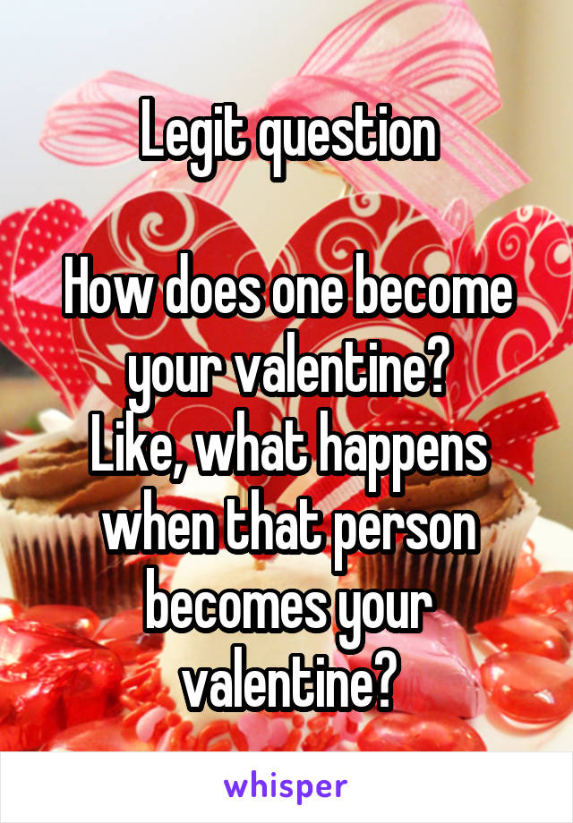 Legit question  How does one become your valentine? Like, what happens when that person becomes your valentine?