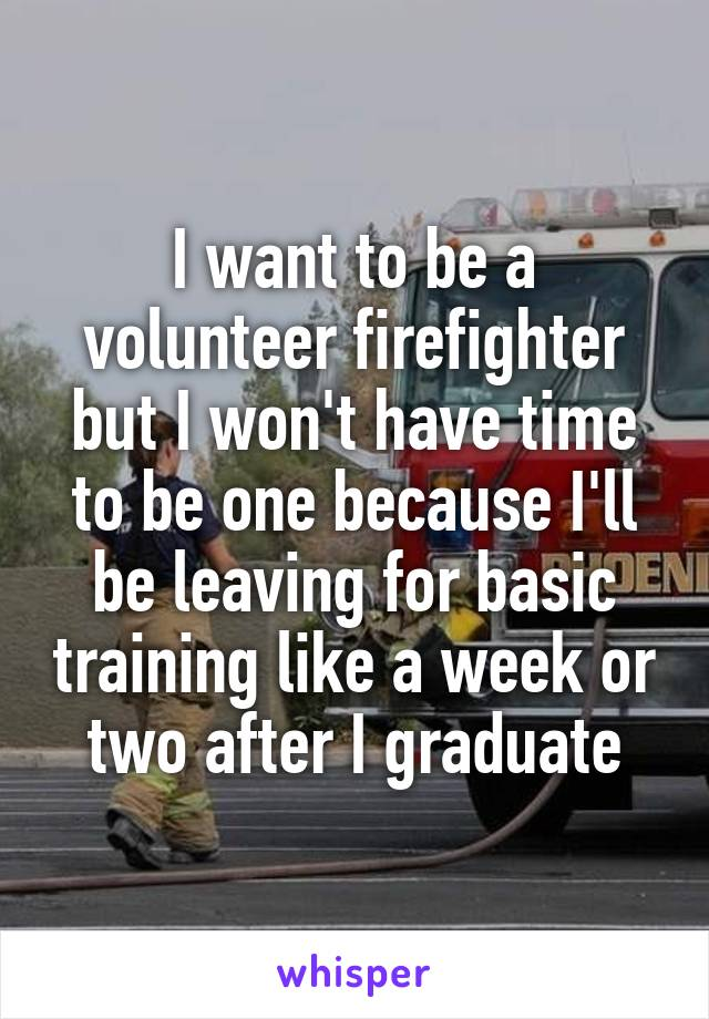 I want to be a volunteer firefighter but I won't have time to be one because I'll be leaving for basic training like a week or two after I graduate