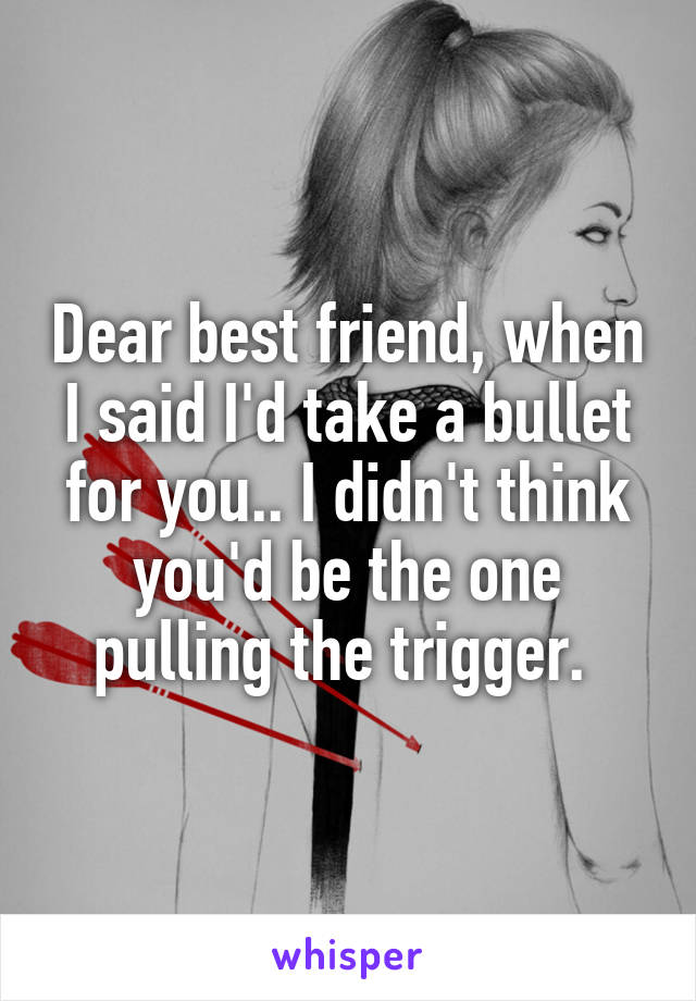 Dear best friend, when I said I'd take a bullet for you.. I didn't think you'd be the one pulling the trigger.