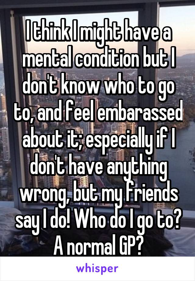 I think I might have a mental condition but I don't know who to go to, and feel embarassed about it; especially if I don't have anything wrong, but my friends say I do! Who do I go to? A normal GP?