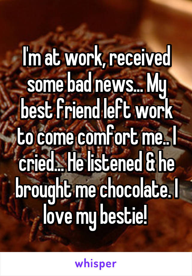 I'm at work, received some bad news... My best friend left work to come comfort me.. I cried... He listened & he brought me chocolate. I love my bestie!