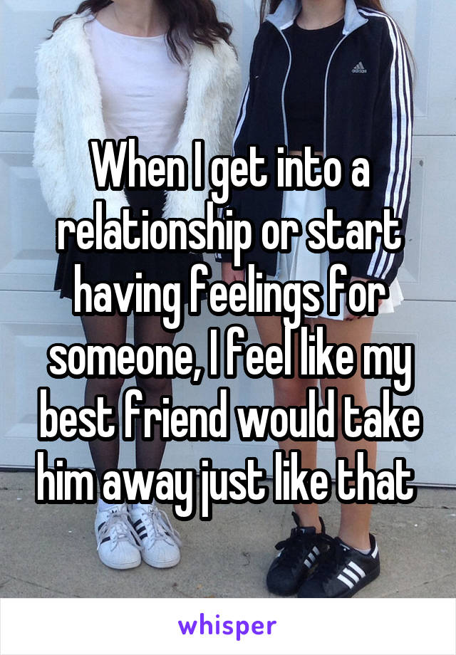 When I get into a relationship or start having feelings for someone, I feel like my best friend would take him away just like that