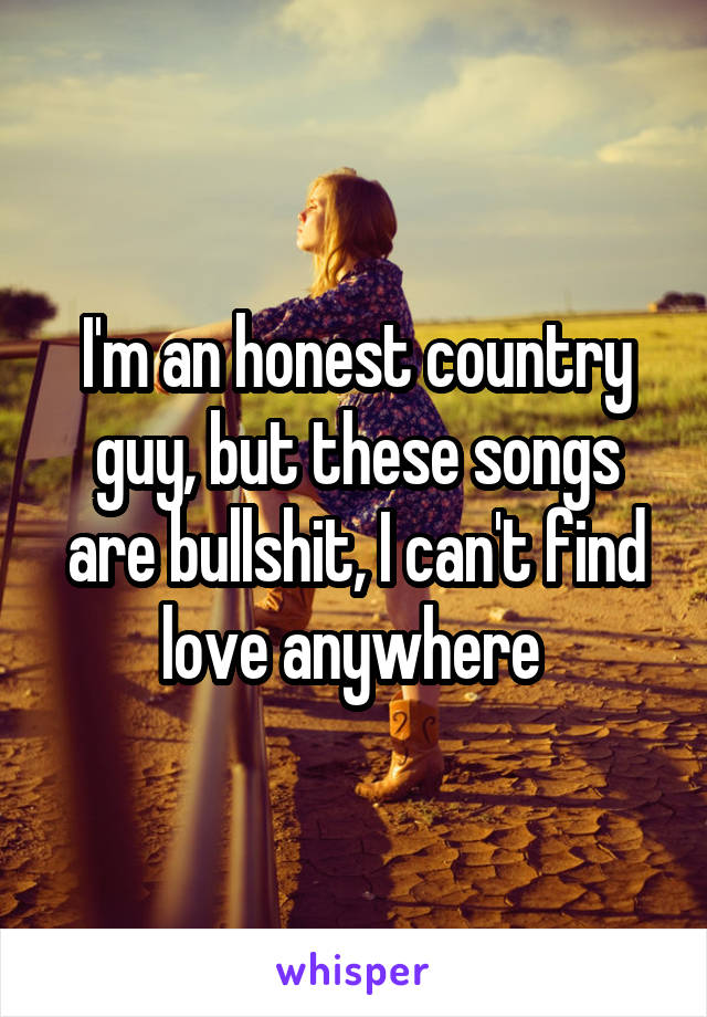 I'm an honest country guy, but these songs are bullshit, I can't find love anywhere