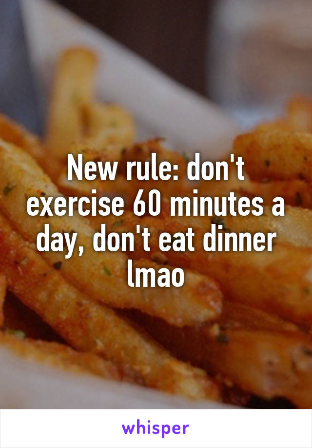 New rule: don't exercise 60 minutes a day, don't eat dinner lmao