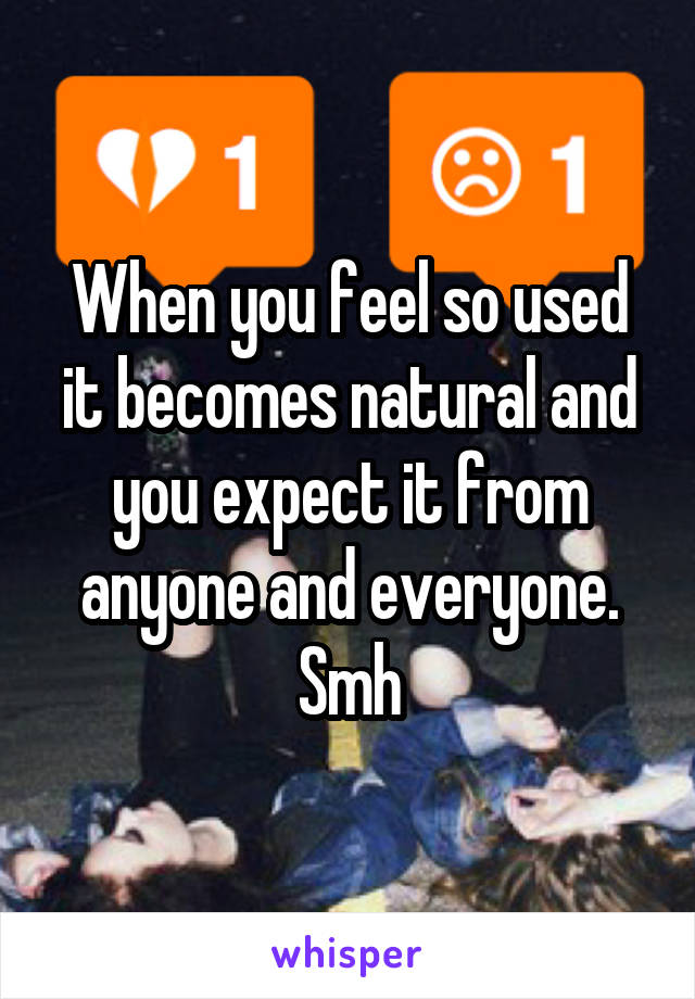 When you feel so used it becomes natural and you expect it from anyone and everyone. Smh