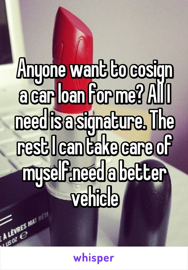 Anyone want to cosign a car loan for me? All I need is a signature. The rest I can take care of myself.need a better vehicle