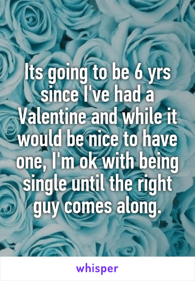 Its going to be 6 yrs since I've had a Valentine and while it would be nice to have one, I'm ok with being single until the right guy comes along.