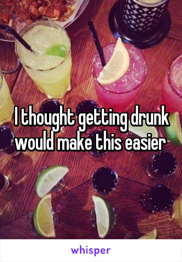 I thought getting drunk would make this easier