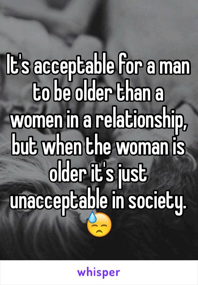 It's acceptable for a man to be older than a women in a relationship, but when the woman is older it's just unacceptable in society. 😓