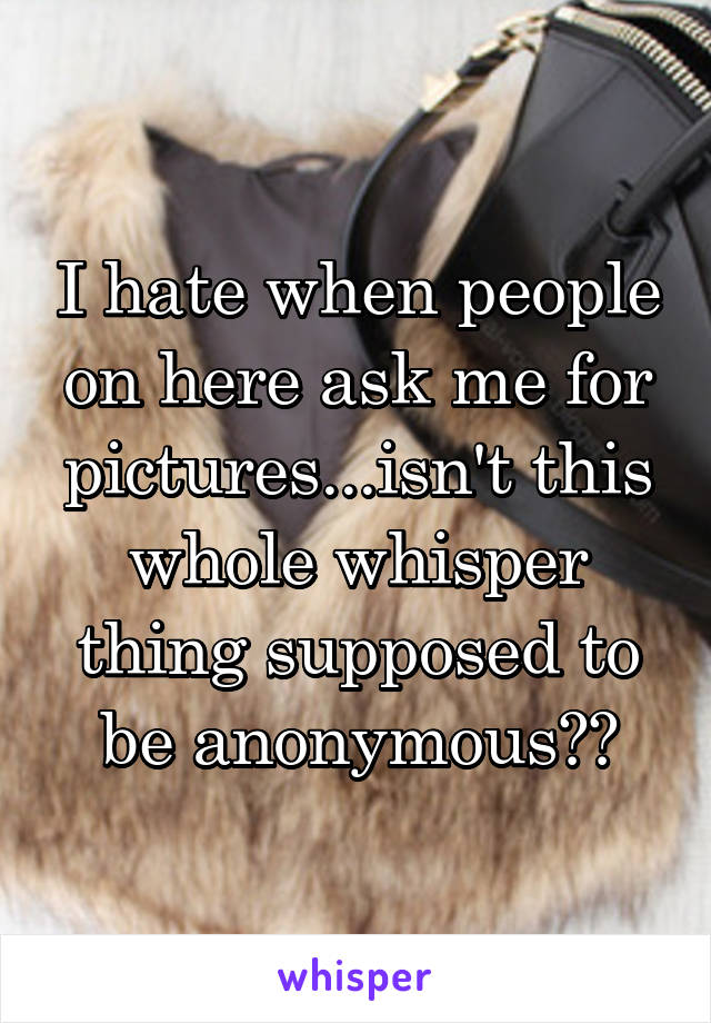 I hate when people on here ask me for pictures...isn't this whole whisper thing supposed to be anonymous??