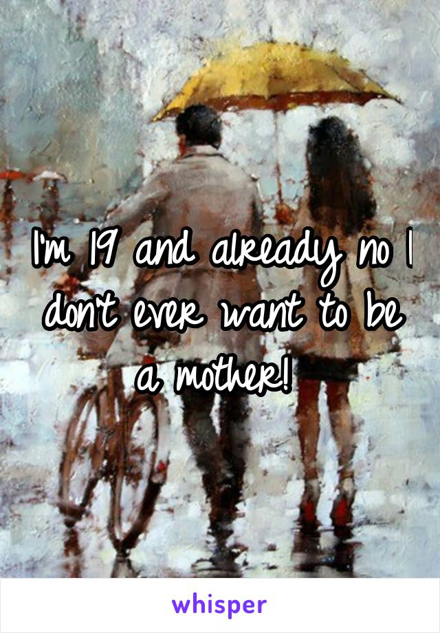 I'm 19 and already no I don't ever want to be a mother!