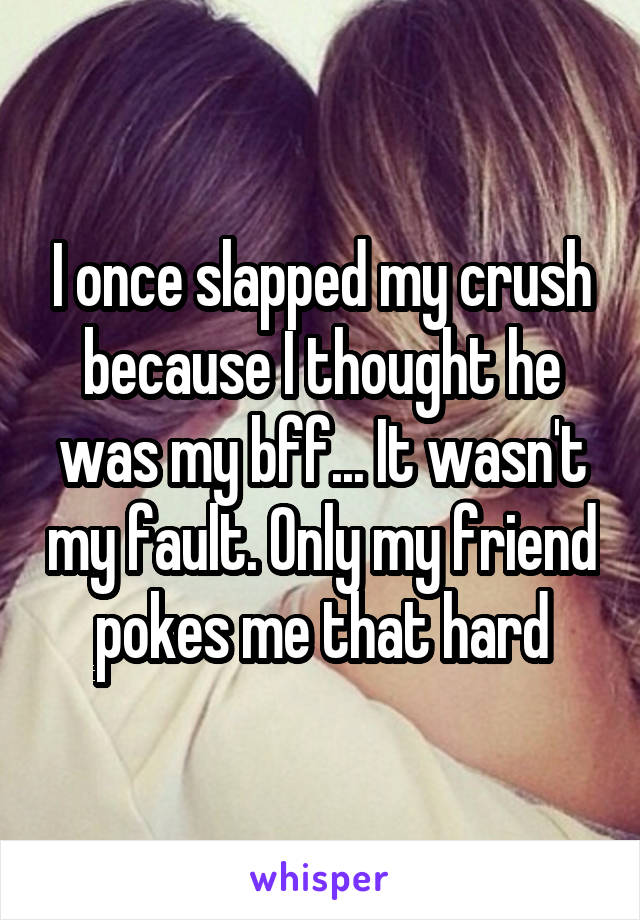I once slapped my crush because I thought he was my bff... It wasn't my fault. Only my friend pokes me that hard