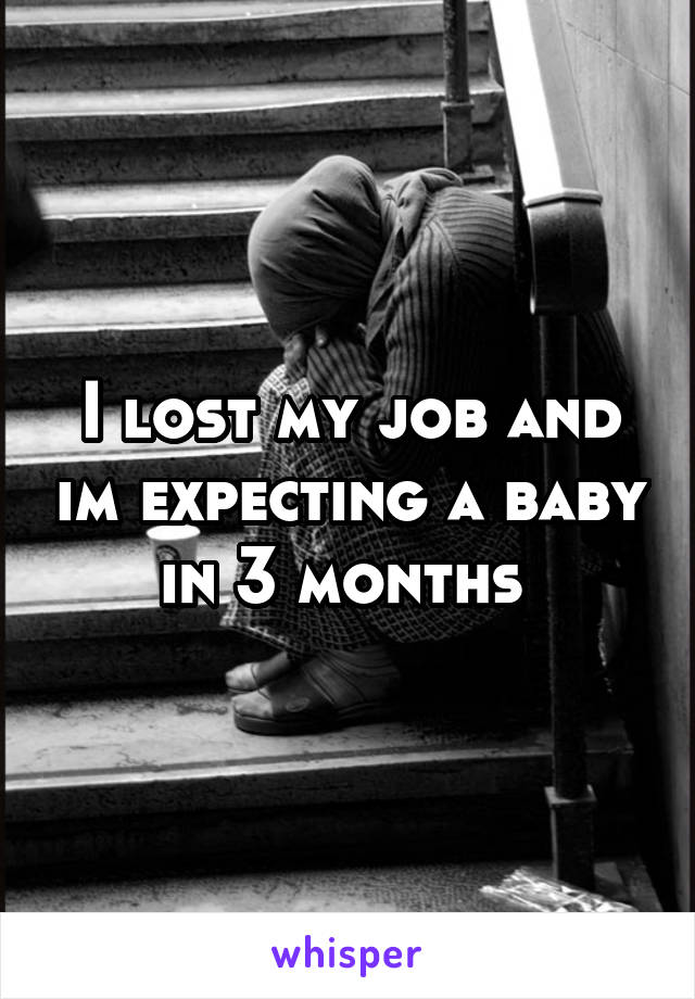 I lost my job and im expecting a baby in 3 months