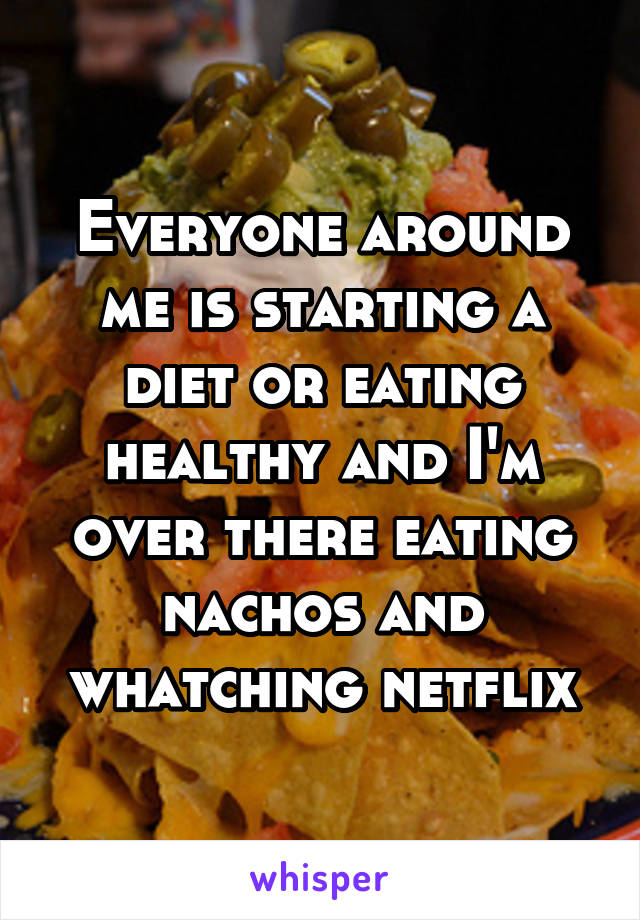 Everyone around me is starting a diet or eating healthy and I'm over there eating nachos and whatching netflix