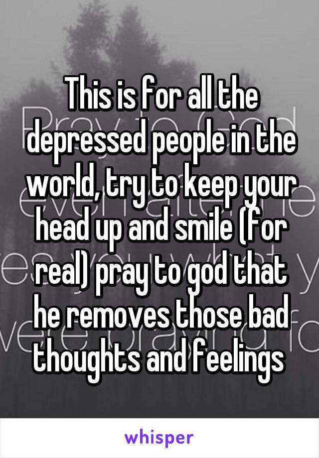 This is for all the depressed people in the world, try to keep your head up and smile (for real) pray to god that he removes those bad thoughts and feelings