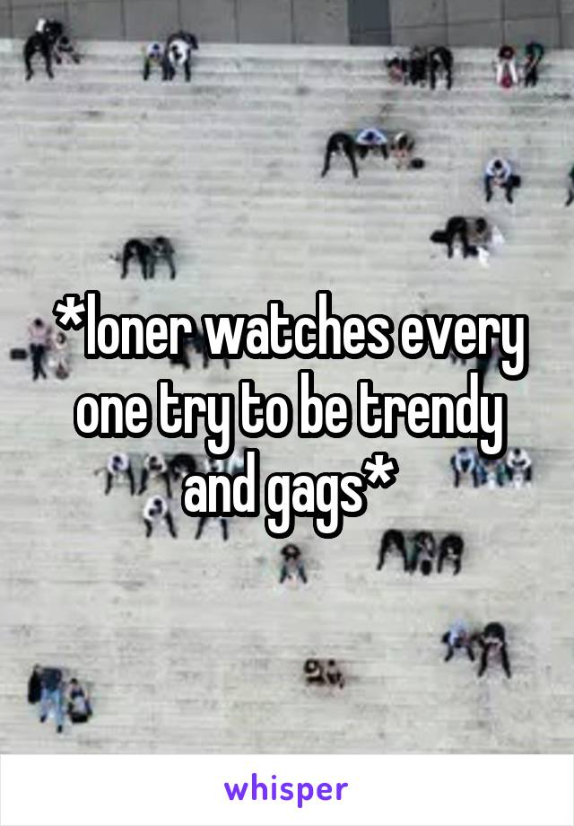 *loner watches every one try to be trendy and gags*