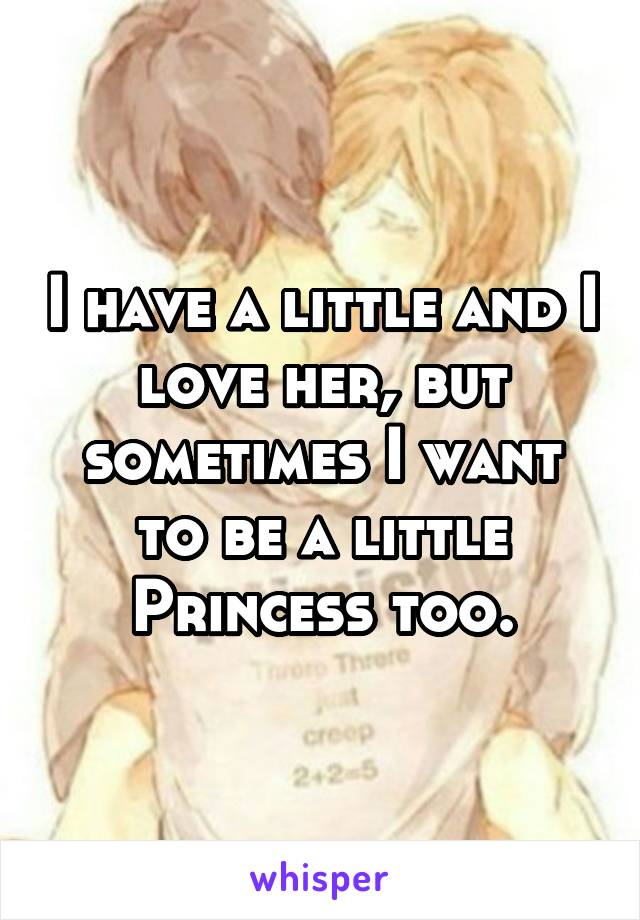 I have a little and I love her, but sometimes I want to be a little Princess too.