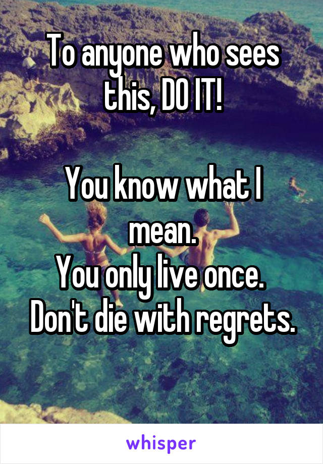 To anyone who sees this, DO IT!  You know what I mean. You only live once.  Don't die with regrets.