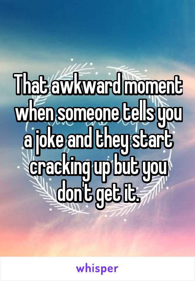 That awkward moment when someone tells you a joke and they start cracking up but you don't get it.