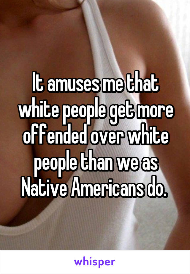 It amuses me that white people get more offended over white people than we as Native Americans do.