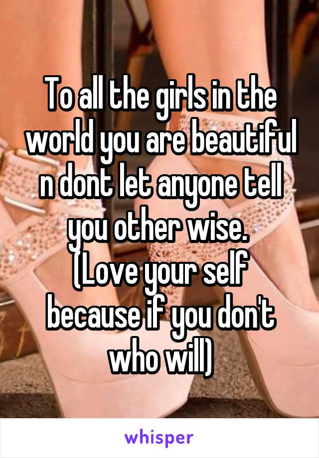 To all the girls in the world you are beautiful n dont let anyone tell you other wise.  (Love your self because if you don't who will)