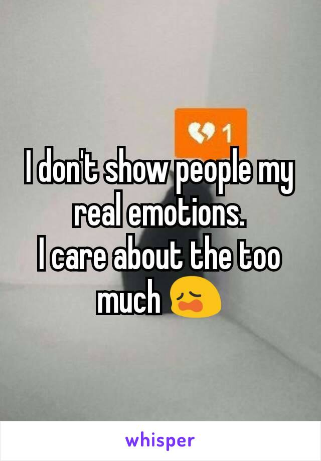 I don't show people my real emotions. I care about the too much 😩