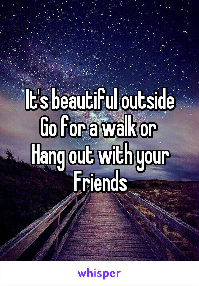 It's beautiful outside Go for a walk or  Hang out with your Friends