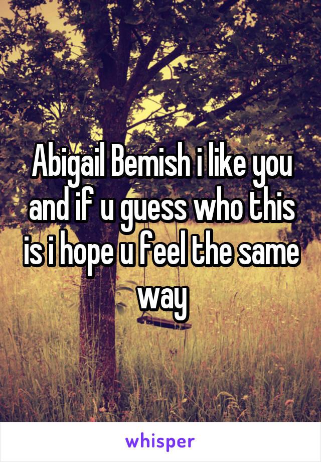 Abigail Bemish i like you and if u guess who this is i hope u feel the same way
