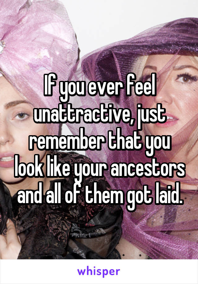If you ever feel unattractive, just remember that you look like your ancestors and all of them got laid.