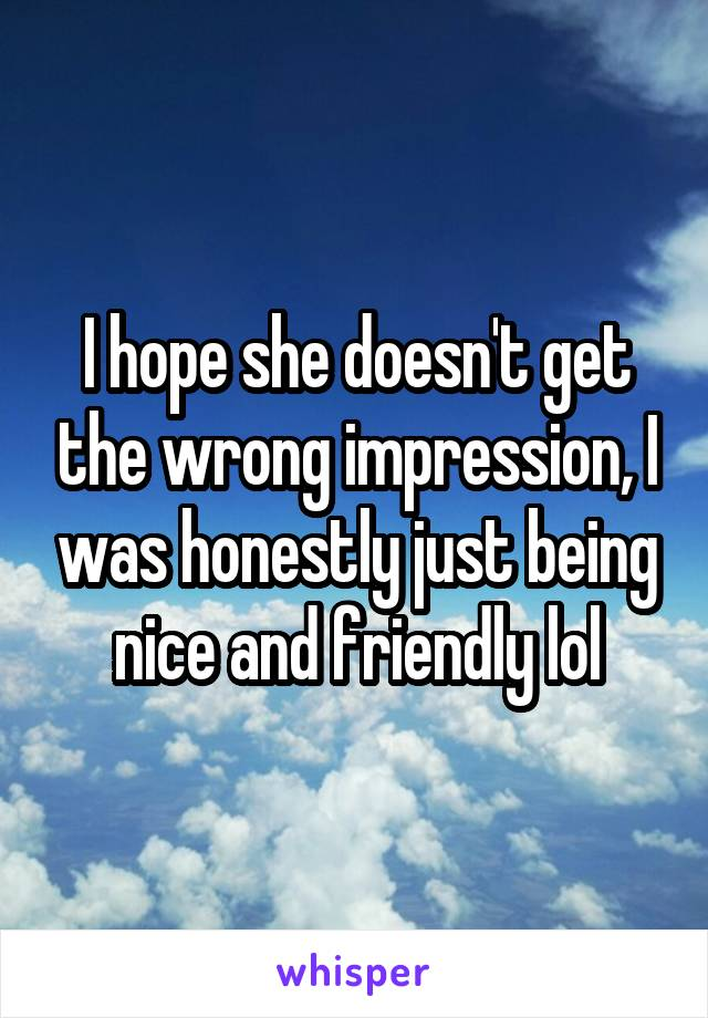 I hope she doesn't get the wrong impression, I was honestly just being nice and friendly lol