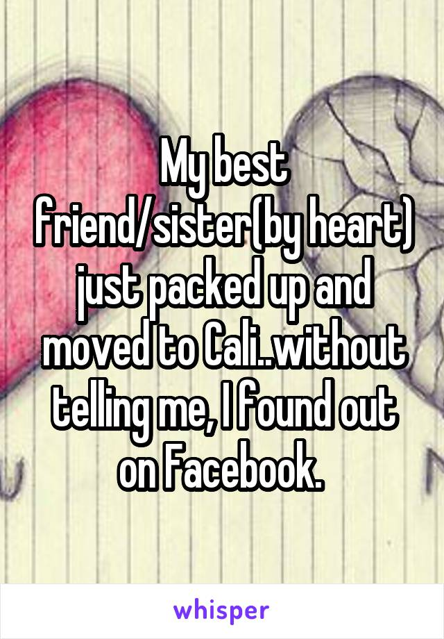 My best friend/sister(by heart) just packed up and moved to Cali..without telling me, I found out on Facebook.